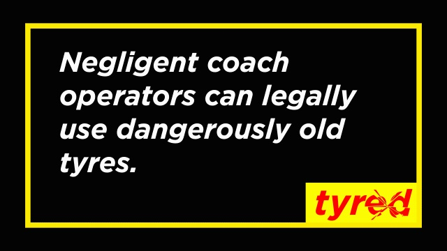 Negligent coach operators can legally use dangerously old tyres. We need to change the tyre law NOW.